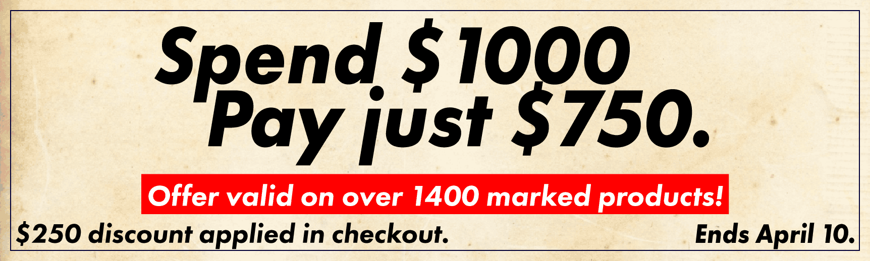 Spend $1000, Pay just $750! Offer valid on over 1400 marked products! $250 discount applied in checkout. Ends April 10.